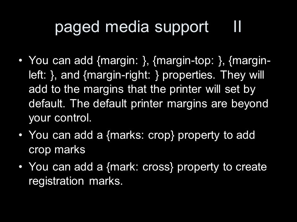 paged media support II You can add {margin: }, {margin-top: }, {margin- left: }, and {margin-right: } properties.