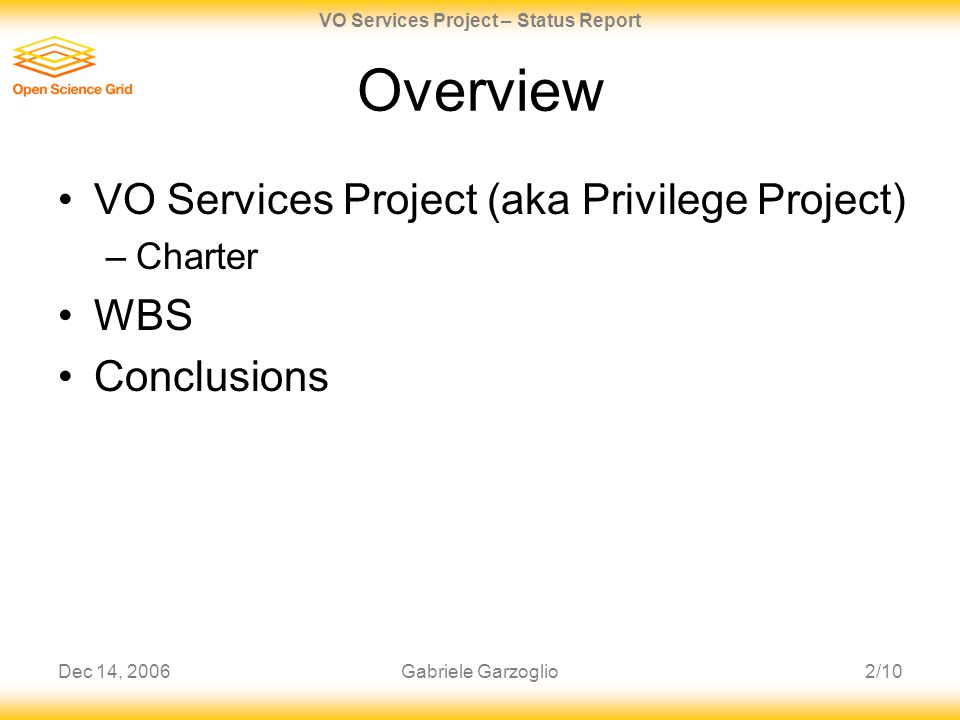 Dec 14, 20062/10 VO Services Project – Status Report Gabriele Garzoglio Overview VO Services Project (aka Privilege Project) –Charter WBS Conclusions