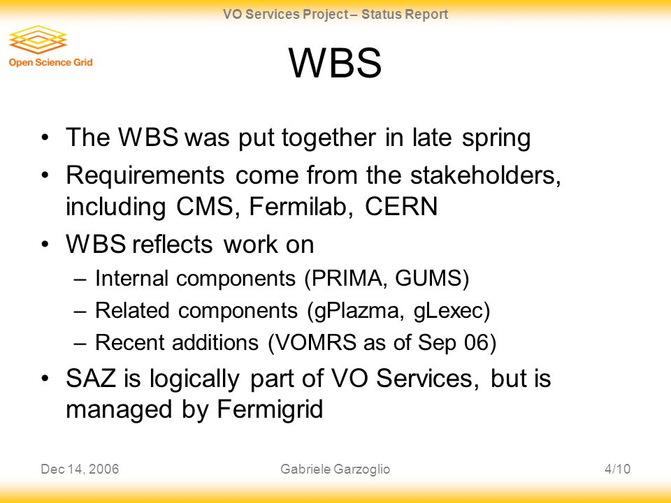 Dec 14, 20064/10 VO Services Project – Status Report Gabriele Garzoglio WBS The WBS was put together in late spring Requirements come from the stakeho