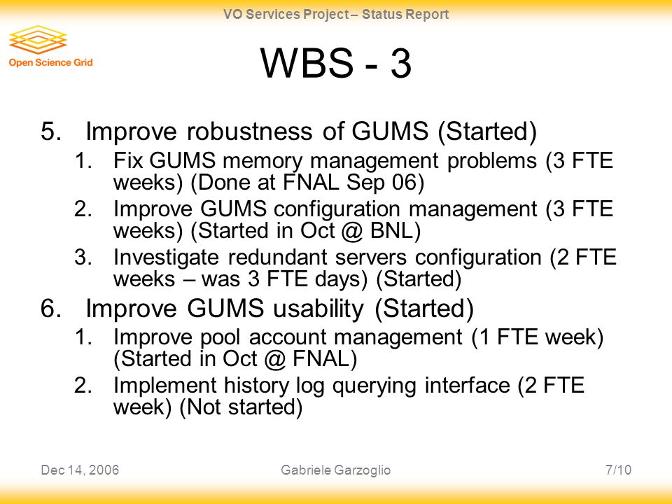 Dec 14, 20067/10 VO Services Project – Status Report Gabriele Garzoglio WBS - 3 5.Improve robustness of GUMS (Started) 1.Fix GUMS memory management pr