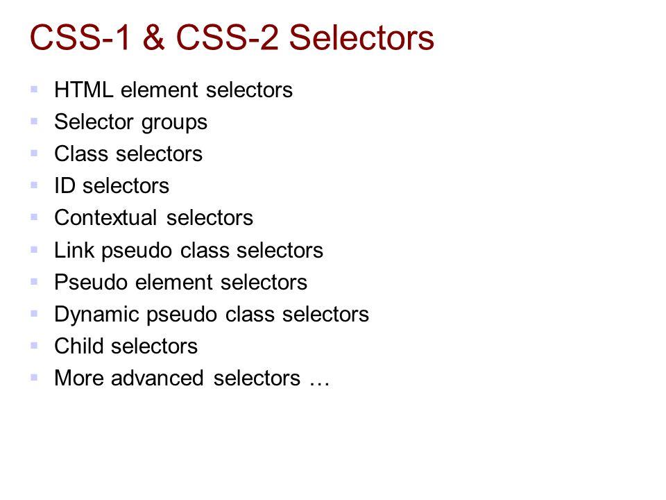 CSS-1 & CSS-2 Selectors  HTML element selectors  Selector groups  Class selectors  ID selectors  Contextual selectors  Link pseudo class selectors  Pseudo element selectors  Dynamic pseudo class selectors  Child selectors  More advanced selectors …