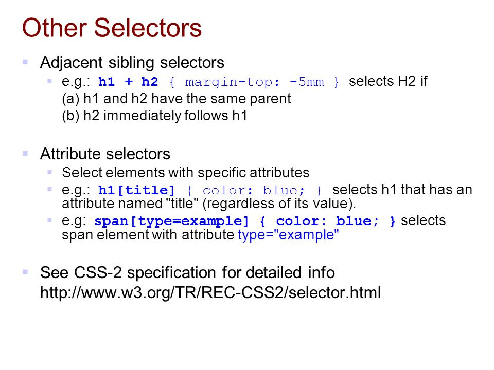 Other Selectors  Adjacent sibling selectors  e.g.: h1 + h2 { margin-top: -5mm } selects H2 if (a) h1 and h2 have the same parent (b) h2 immediately follows h1  Attribute selectors  Select elements with specific attributes  e.g.: h1[title] { color: blue; } selects h1 that has an attribute named title (regardless of its value).