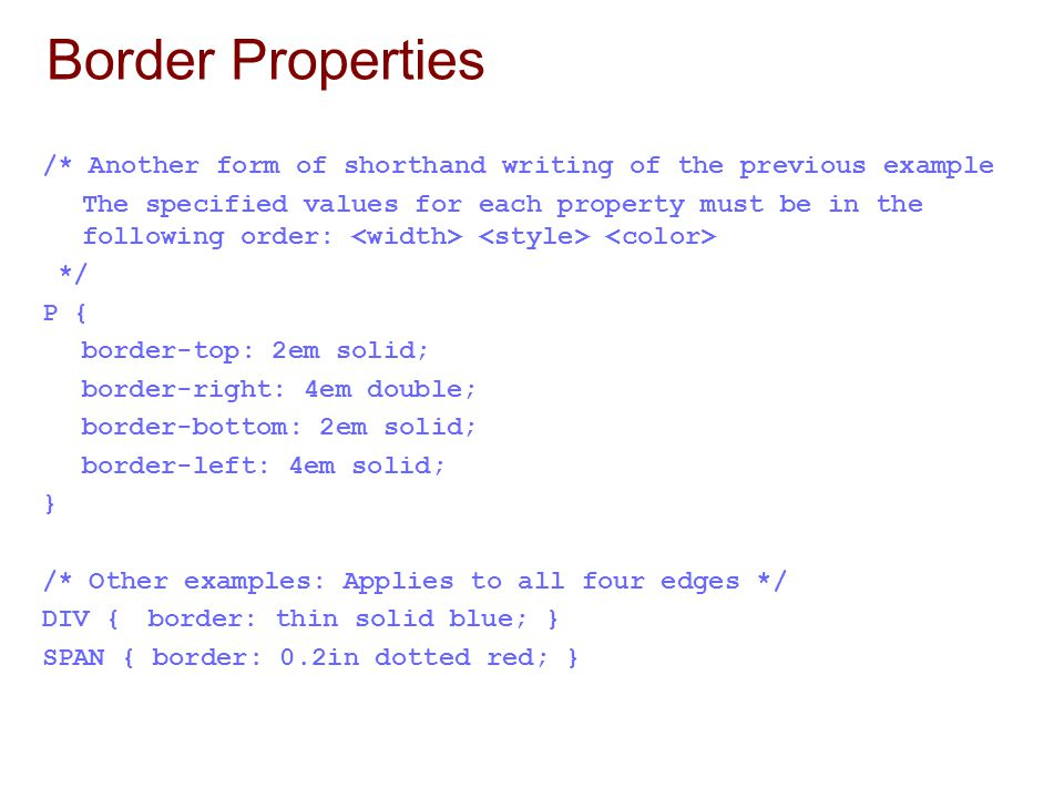 Border Properties /* Another form of shorthand writing of the previous example The specified values for each property must be in the following order: */ P { border-top: 2em solid; border-right: 4em double; border-bottom: 2em solid; border-left: 4em solid; } /* Other examples: Applies to all four edges */ DIV {border: thin solid blue; } SPAN { border: 0.2in dotted red; }