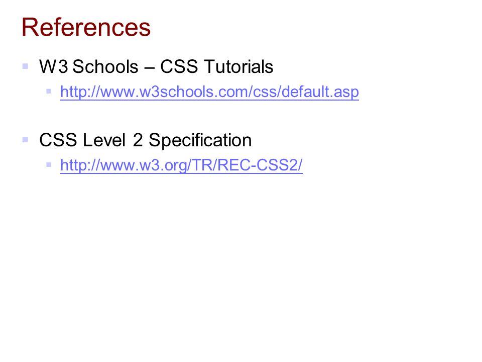 References  W3 Schools – CSS Tutorials  http://www.w3schools.com/css/default.asp http://www.w3schools.com/css/default.asp  CSS Level 2 Specification  http://www.w3.org/TR/REC-CSS2/ http://www.w3.org/TR/REC-CSS2/