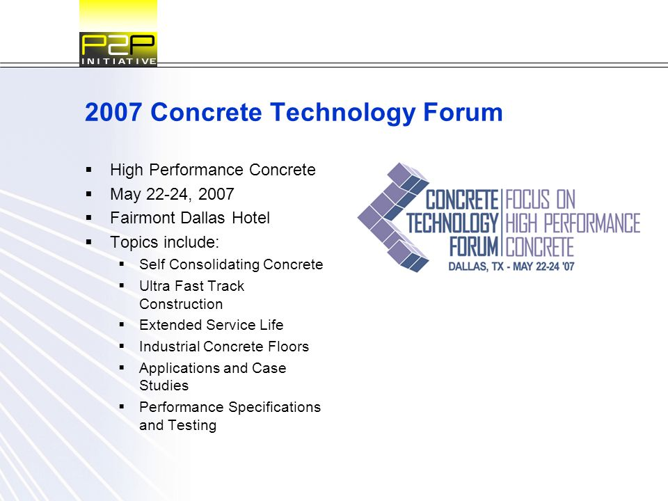 2007 Concrete Technology Forum  High Performance Concrete  May 22-24, 2007  Fairmont Dallas Hotel  Topics include:  Self Consolidating Concrete 
