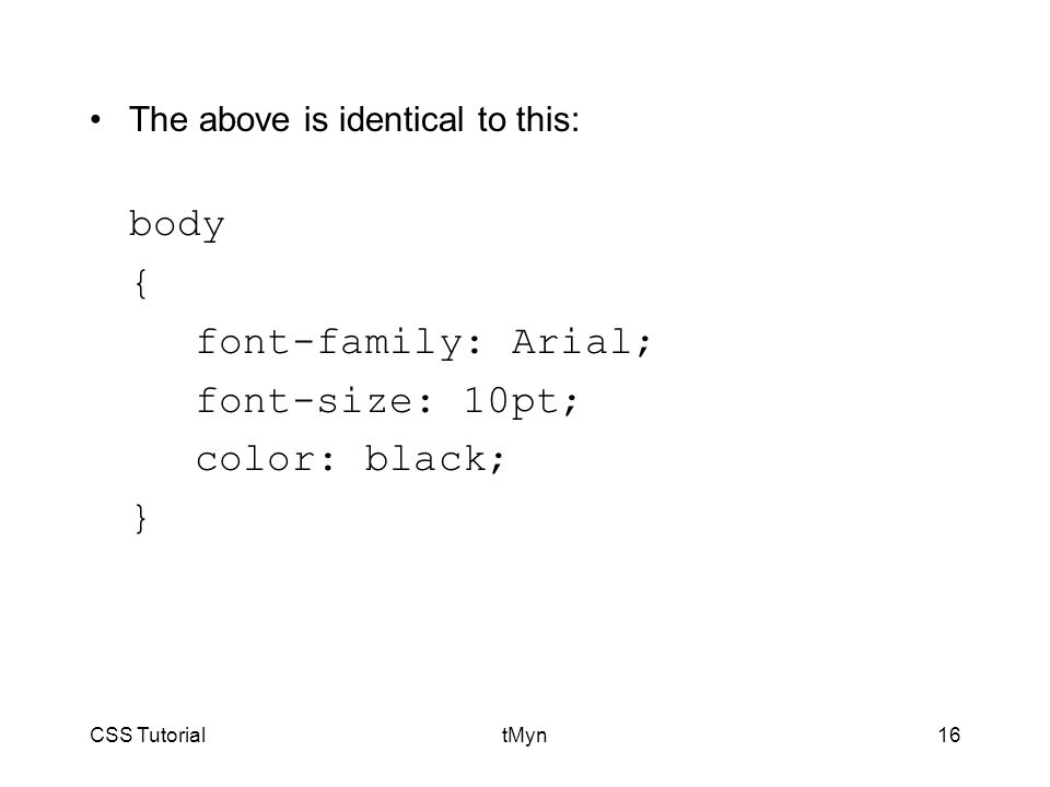 CSS TutorialtMyn16 The above is identical to this: body { font-family: Arial; font-size: 10pt; color: black; }