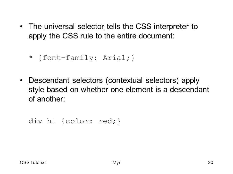 CSS TutorialtMyn20 The universal selector tells the CSS interpreter to apply the CSS rule to the entire document: * {font-family: Arial;} Descendant selectors (contextual selectors) apply style based on whether one element is a descendant of another: div h1 {color: red;}