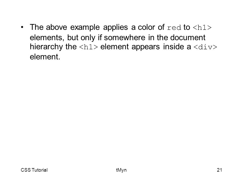 CSS TutorialtMyn21 The above example applies a color of red to elements, but only if somewhere in the document hierarchy the element appears inside a element.