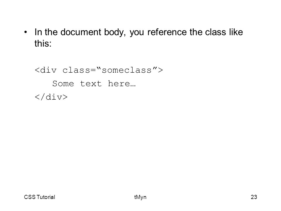 CSS TutorialtMyn23 In the document body, you reference the class like this: Some text here…
