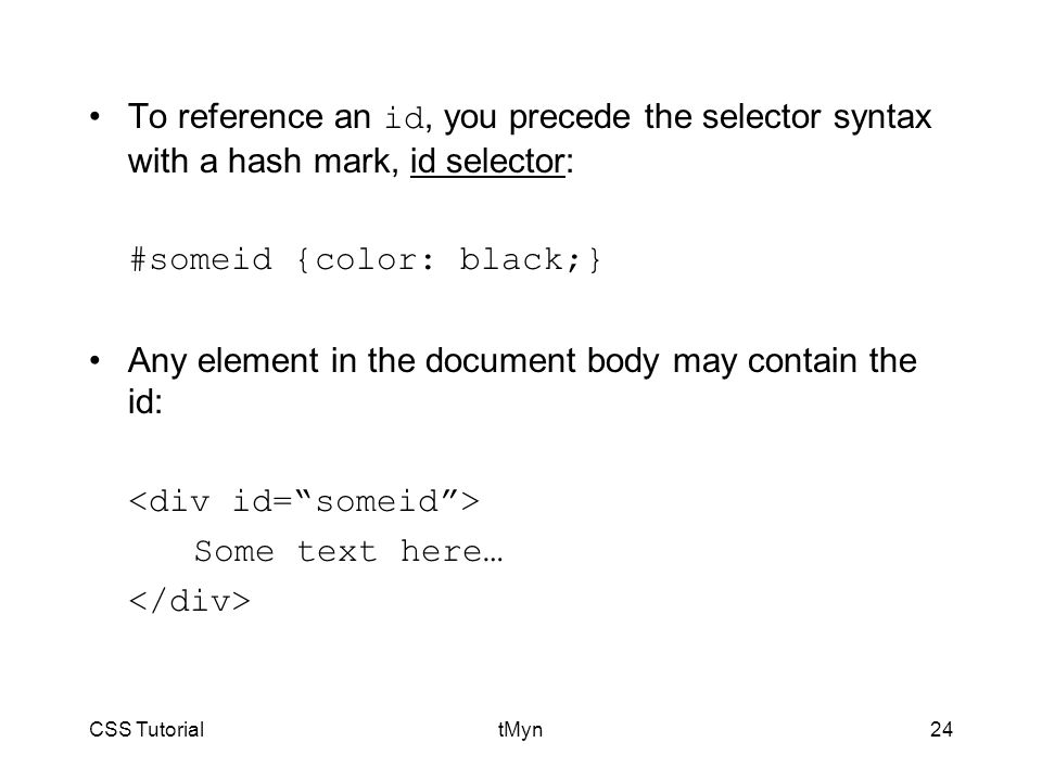 CSS TutorialtMyn24 To reference an id, you precede the selector syntax with a hash mark, id selector: #someid {color: black;} Any element in the document body may contain the id: Some text here…