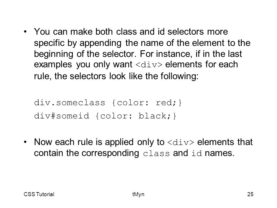 CSS TutorialtMyn25 You can make both class and id selectors more specific by appending the name of the element to the beginning of the selector.