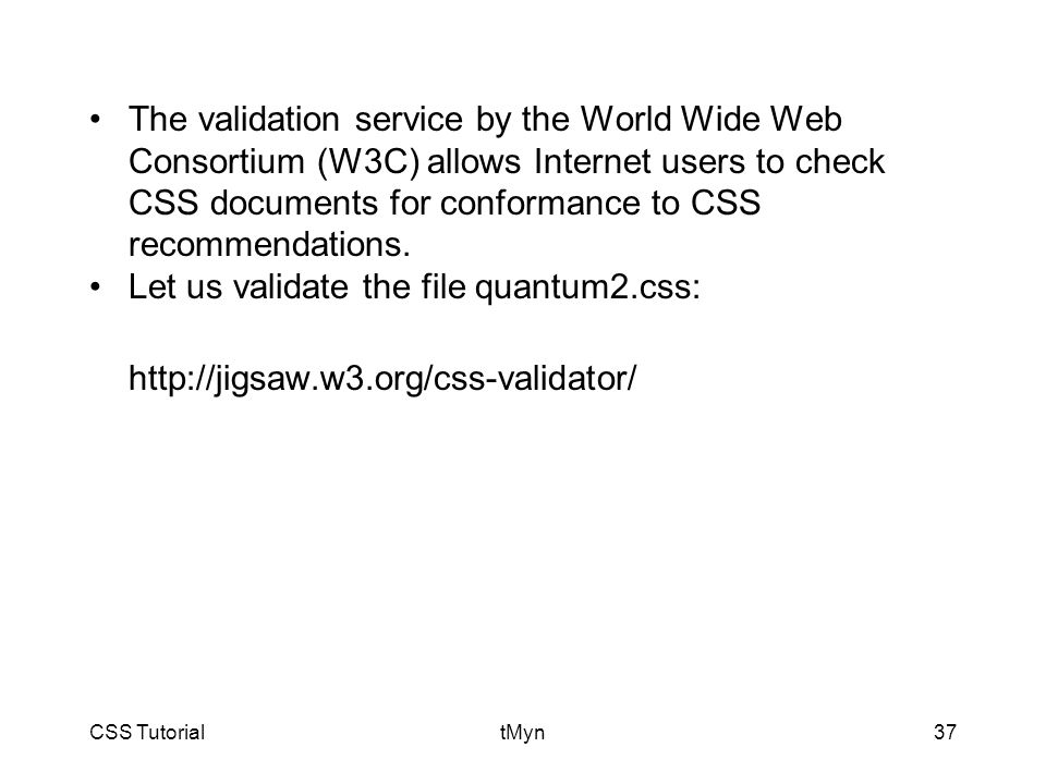CSS TutorialtMyn37 The validation service by the World Wide Web Consortium (W3C) allows Internet users to check CSS documents for conformance to CSS recommendations.