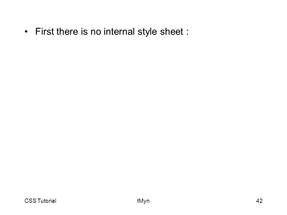 CSS TutorialtMyn42 First there is no internal style sheet :