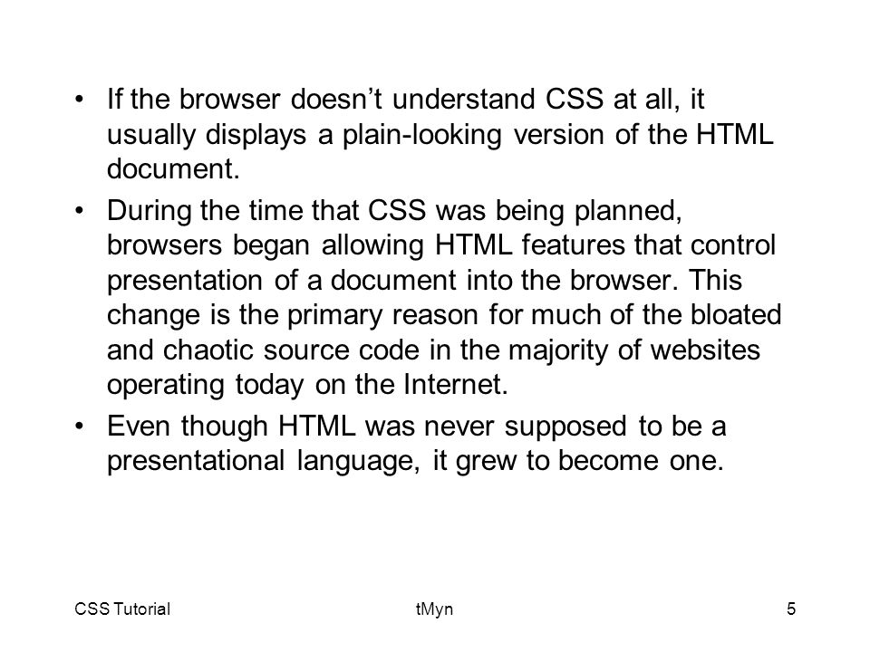 CSS TutorialtMyn5 If the browser doesn't understand CSS at all, it usually displays a plain-looking version of the HTML document.