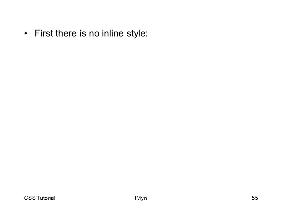 CSS TutorialtMyn55 First there is no inline style: