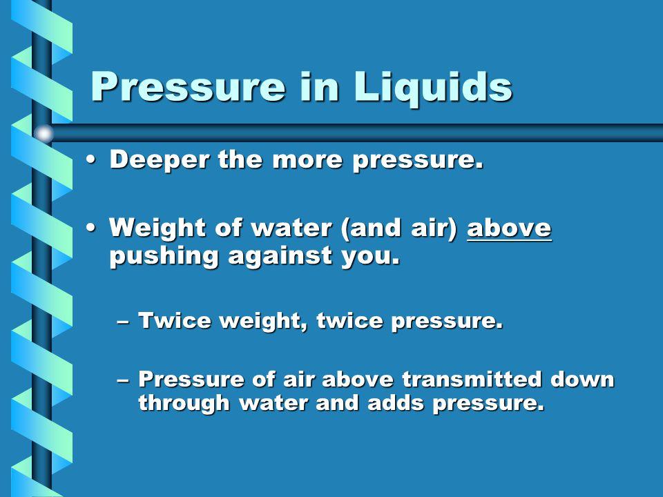 Pressure in Liquids Deeper the more pressure.Deeper the more pressure. Weight of water (and air) above pushing against you.Weight of water (and air) a