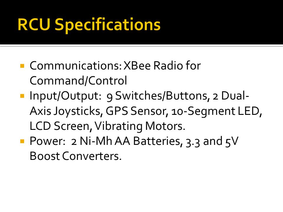  Communications: XBee Radio for Command/Control  Input/Output: 9 Switches/Buttons, 2 Dual- Axis Joysticks, GPS Sensor, 10-Segment LED, LCD Screen, Vibrating Motors.