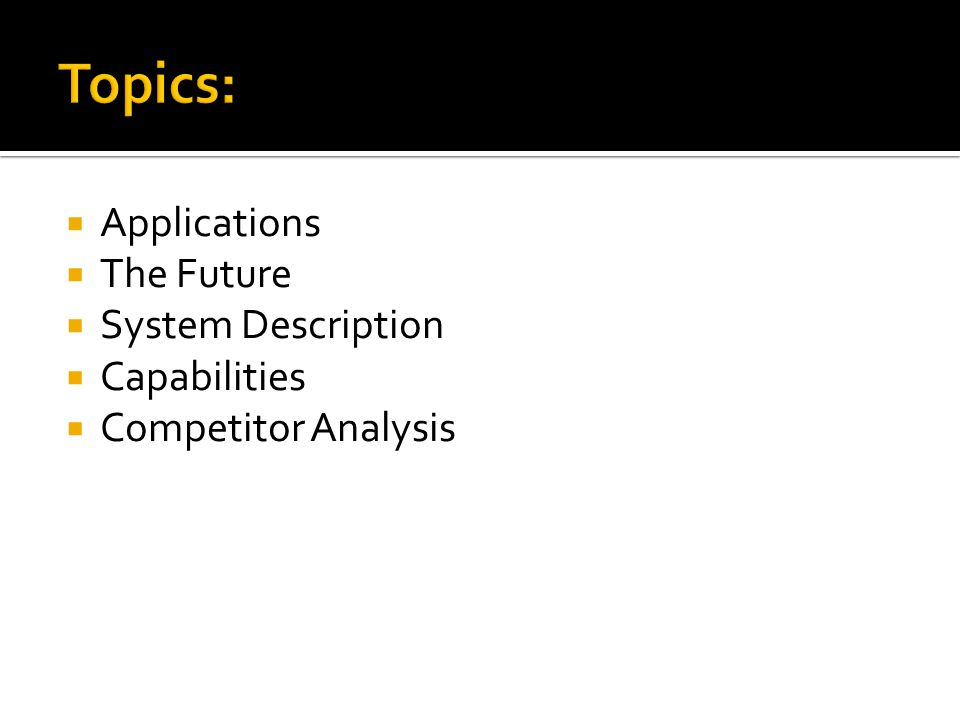 Topics:  Applications  The Future  System Description  Capabilities  Competitor Analysis