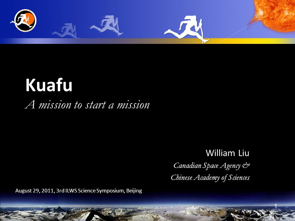 1 Kuafu A mission to start a mission William Liu Canadian Space Agency & Chinese Academy of Sciences August 29, 2011, 3rd ILWS Science Symposium, Beijing