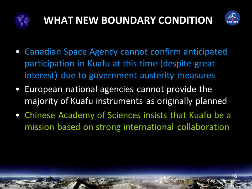 16 WHAT NEW BOUNDARY CONDITION Canadian Space Agency cannot confirm anticipated participation in Kuafu at this time (despite great interest) due to government austerity measures European national agencies cannot provide the majority of Kuafu instruments as originally planned Chinese Academy of Sciences insists that Kuafu be a mission based on strong international collaboration