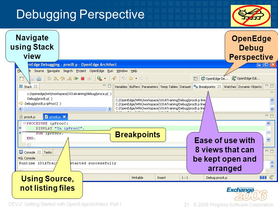 © 2006 Progress Software Corporation21 DEV-2: Getting Started with OpenEdge Architect, Part I Debugging Perspective Using Source, not listing files Ease of use with 8 views that can be kept open and arranged OpenEdge Debug Perspective Breakpoints Navigate using Stack view