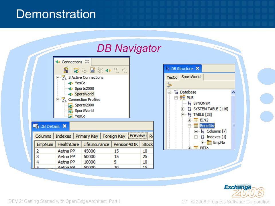 © 2006 Progress Software Corporation27 DEV-2: Getting Started with OpenEdge Architect, Part I Demonstration DB Navigator