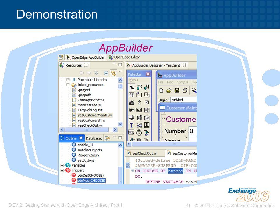 © 2006 Progress Software Corporation31 DEV-2: Getting Started with OpenEdge Architect, Part I Demonstration AppBuilder
