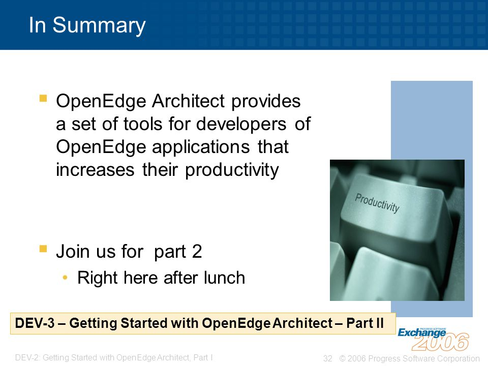 © 2006 Progress Software Corporation32 DEV-2: Getting Started with OpenEdge Architect, Part I In Summary  OpenEdge Architect provides a set of tools for developers of OpenEdge applications that increases their productivity  Join us for part 2 Right here after lunch DEV-3 – Getting Started with OpenEdge Architect – Part II