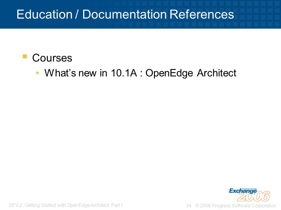 © 2006 Progress Software Corporation34 DEV-2: Getting Started with OpenEdge Architect, Part I Education / Documentation References  Courses What's new in 10.1A : OpenEdge Architect