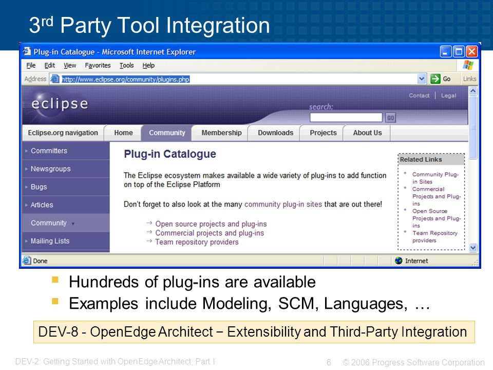 © 2006 Progress Software Corporation6 DEV-2: Getting Started with OpenEdge Architect, Part I 3 rd Party Tool Integration  Hundreds of plug-ins are available  Examples include Modeling, SCM, Languages, … DEV-8 - OpenEdge Architect − Extensibility and Third-Party Integration