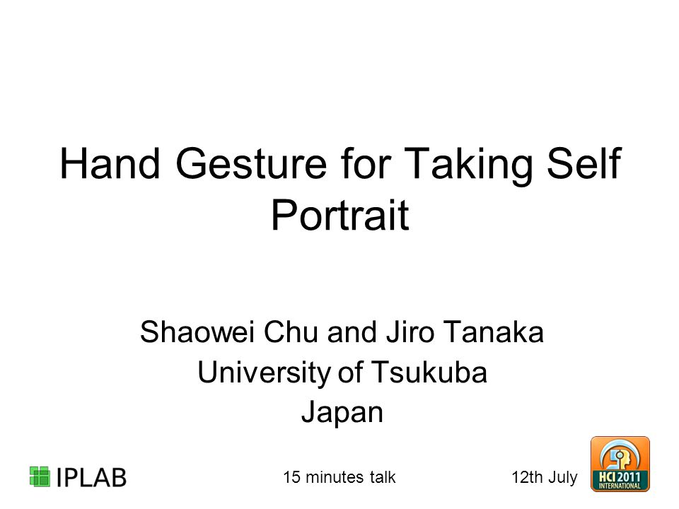 Hand Gesture for Taking Self Portrait Shaowei Chu and Jiro Tanaka University of Tsukuba Japan 12th July 15 minutes talk