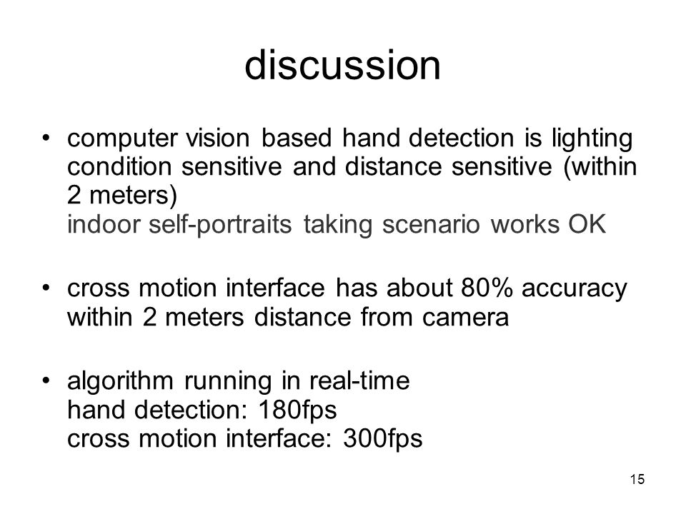 15 discussion computer vision based hand detection is lighting condition sensitive and distance sensitive (within 2 meters) indoor self-portraits taking scenario works OK cross motion interface has about 80% accuracy within 2 meters distance from camera algorithm running in real-time hand detection: 180fps cross motion interface: 300fps