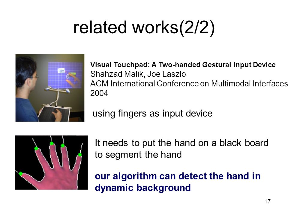 17 related works(2/2) Visual Touchpad: A Two-handed Gestural Input Device Shahzad Malik, Joe Laszlo ACM International Conference on Multimodal Interfaces 2004 using fingers as input device It needs to put the hand on a black board to segment the hand our algorithm can detect the hand in dynamic background