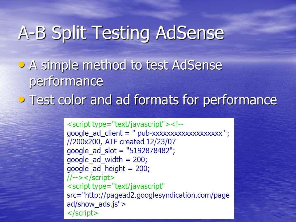 A-B Split Testing AdSense A simple method to test AdSense performance A simple method to test AdSense performance Test color and ad formats for performance Test color and ad formats for performance <!-- google_ad_client = pub-xxxxxxxxxxxxxxxxxxx ; //200x200, ATF created 12/23/07 google_ad_slot = 5192878482 ; google_ad_width = 200; google_ad_height = 200; //--> <script type= text/javascript src= http://pagead2.googlesyndication.com/page ad/show_ads.js >