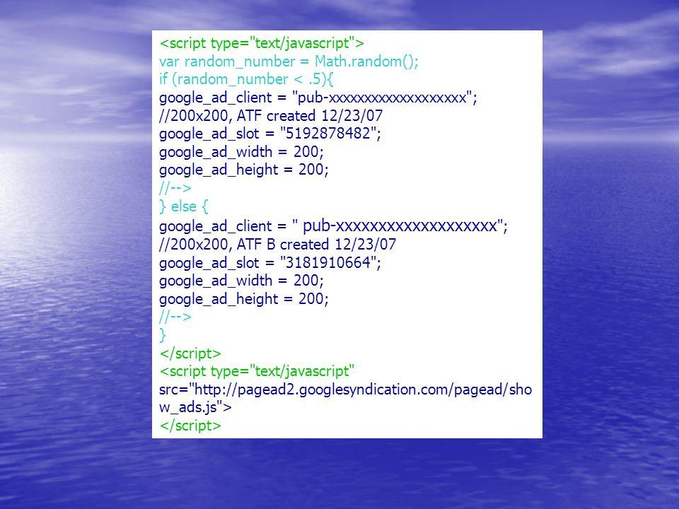 var random_number = Math.random(); if (random_number <.5){ google_ad_client = pub-xxxxxxxxxxxxxxxxxxx ; //200x200, ATF created 12/23/07 google_ad_slot = 5192878482 ; google_ad_width = 200; google_ad_height = 200; //--> } else { google_ad_client = pub-xxxxxxxxxxxxxxxxxxx ; //200x200, ATF B created 12/23/07 google_ad_slot = 3181910664 ; google_ad_width = 200; google_ad_height = 200; //--> }