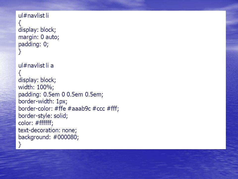 ul#navlist li { display: block; margin: 0 auto; padding: 0; } ul#navlist li a { display: block; width: 100%; padding: 0.5em 0 0.5em 0.5em; border-width: 1px; border-color: #ffe #aaab9c #ccc #fff; border-style: solid; color: #ffffff; text-decoration: none; background: #000080; }
