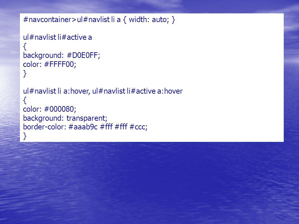 #navcontainer>ul#navlist li a { width: auto; } ul#navlist li#active a { background: #D0E0FF; color: #FFFF00; } ul#navlist li a:hover, ul#navlist li#active a:hover { color: #000080; background: transparent; border-color: #aaab9c #fff #fff #ccc; }