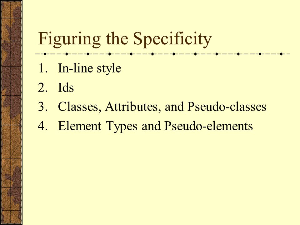 Figuring the Specificity 1.In-line style 2.Ids 3.Classes, Attributes, and Pseudo-classes 4.Element Types and Pseudo-elements