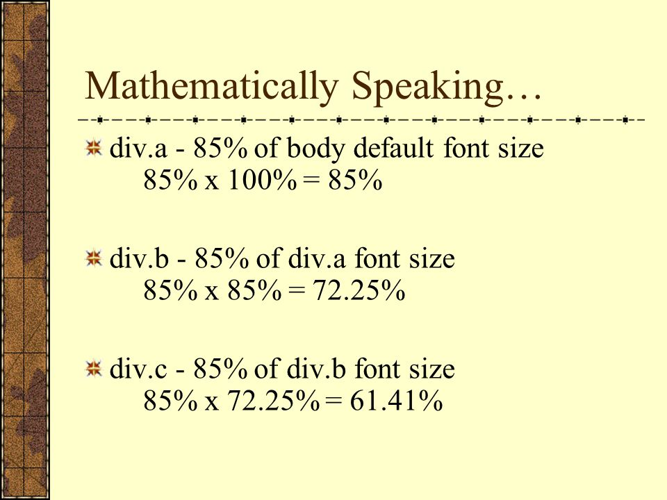 Mathematically Speaking… div.a - 85% of body default font size 85% x 100% = 85% div.b - 85% of div.a font size 85% x 85% = 72.25% div.c - 85% of div.b font size 85% x 72.25% = 61.41%
