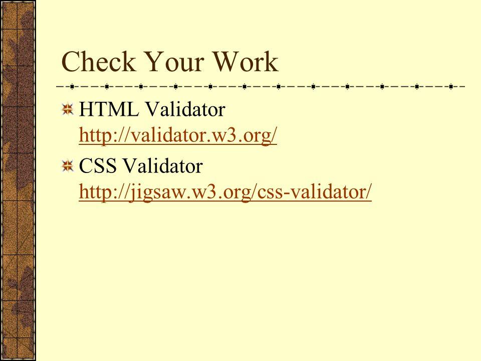 Check Your Work HTML Validator http://validator.w3.org/ http://validator.w3.org/ CSS Validator http://jigsaw.w3.org/css-validator/ http://jigsaw.w3.or