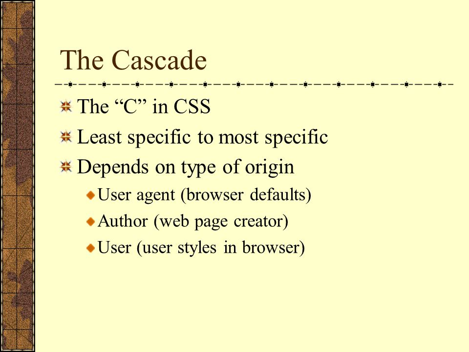 The Cascade The C in CSS Least specific to most specific Depends on type of origin User agent (browser defaults) Author (web page creator) User (user styles in browser)