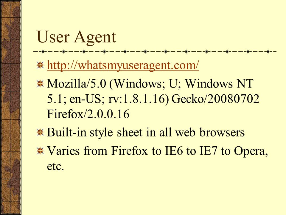 User Agent http://whatsmyuseragent.com/ Mozilla/5.0 (Windows; U; Windows NT 5.1; en-US; rv:1.8.1.16) Gecko/20080702 Firefox/2.0.0.16 Built-in style sheet in all web browsers Varies from Firefox to IE6 to IE7 to Opera, etc.