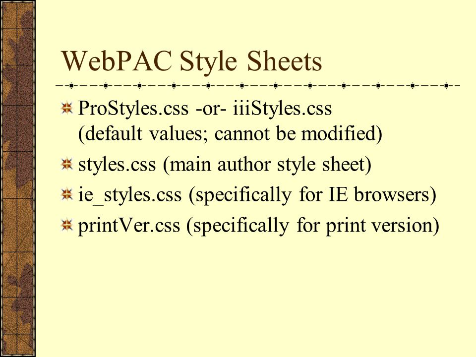 WebPAC Style Sheets ProStyles.css -or- iiiStyles.css (default values; cannot be modified) styles.css (main author style sheet) ie_styles.css (specifically for IE browsers) printVer.css (specifically for print version)