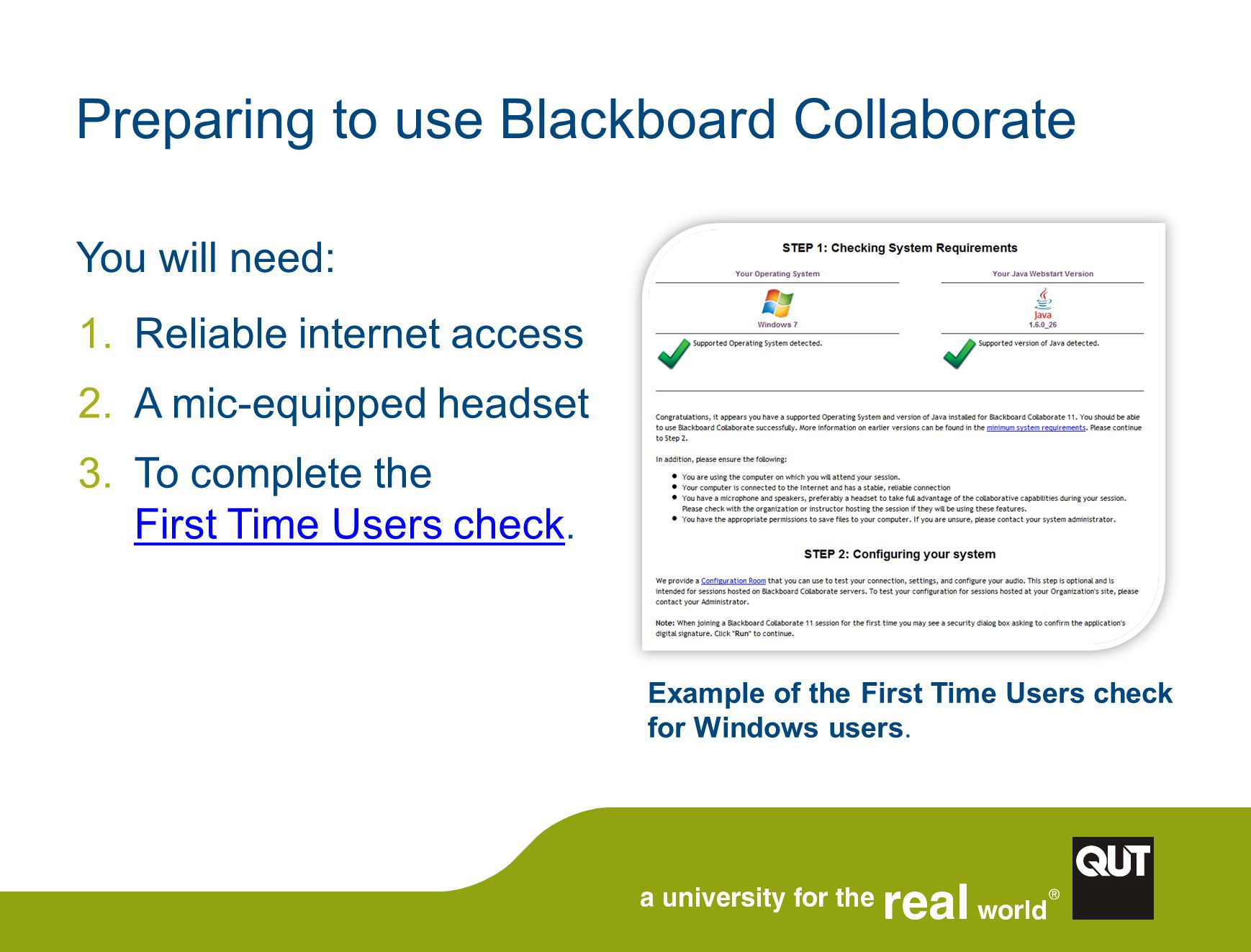 Preparing to use Blackboard Collaborate You will need: 1.Reliable internet access 2.A mic-equipped headset 3.To complete the First Time Users check.