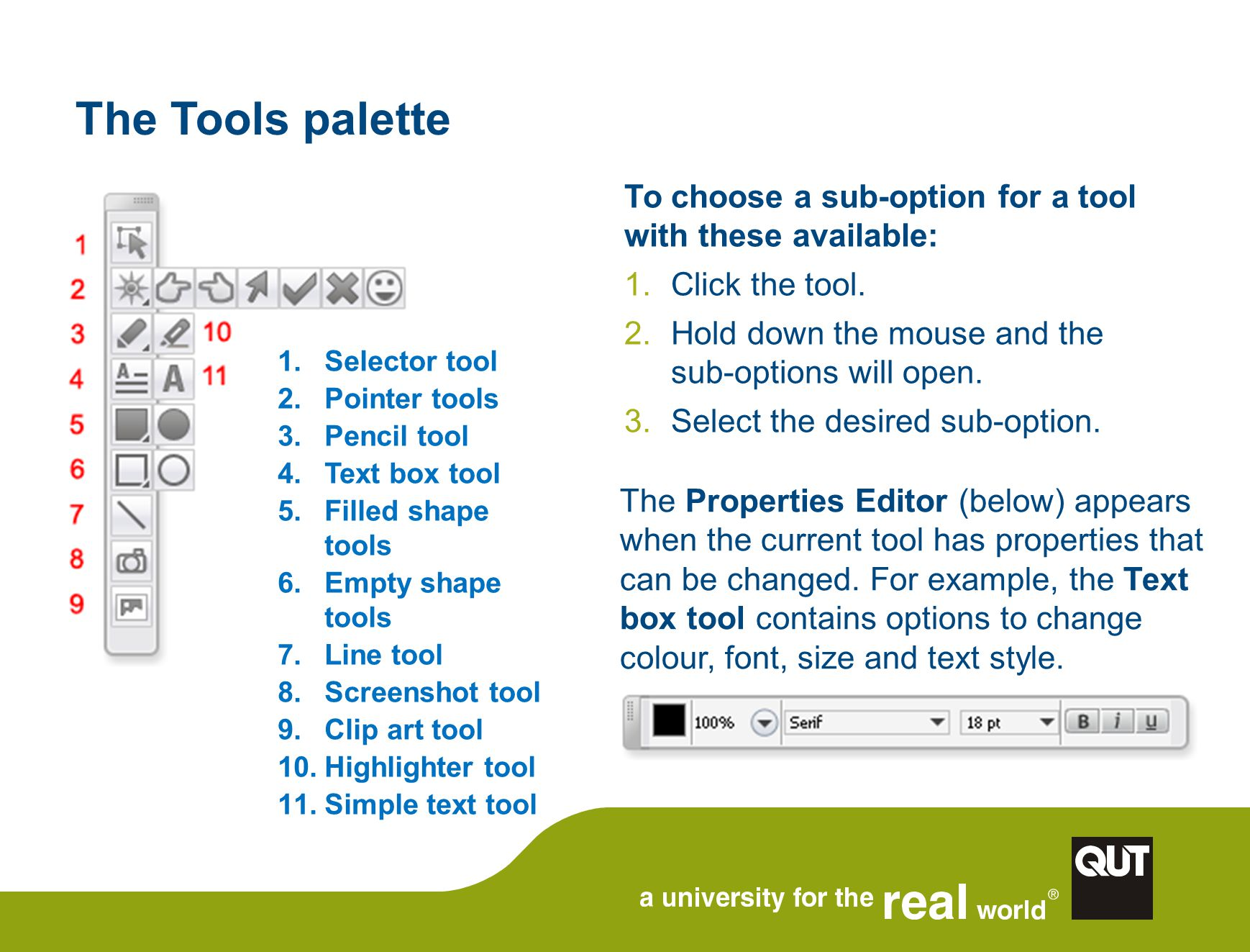 The Tools palette 1.Selector tool 2.Pointer tools 3.Pencil tool 4.Text box tool 5.Filled shape tools 6.Empty shape tools 7.Line tool 8.Screenshot tool 9.Clip art tool 10.Highlighter tool 11.Simple text tool The Properties Editor (below) appears when the current tool has properties that can be changed.