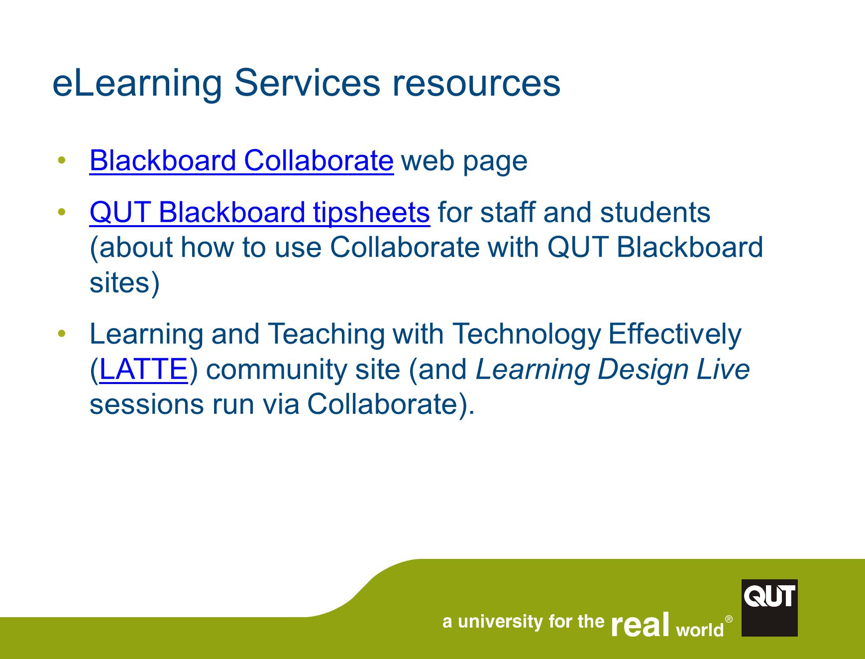 eLearning Services resources Blackboard Collaborate web pageBlackboard Collaborate QUT Blackboard tipsheets for staff and students (about how to use Collaborate with QUT Blackboard sites)QUT Blackboard tipsheets Learning and Teaching with Technology Effectively (LATTE) community site (and Learning Design Live sessions run via Collaborate).LATTE