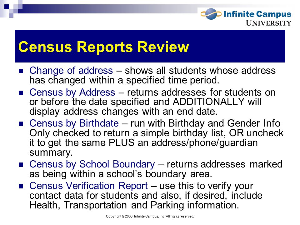 Copyright © 2006, Infinite Campus, Inc. All rights reserved. Census Reports Review Change of address – shows all students whose address has changed wi