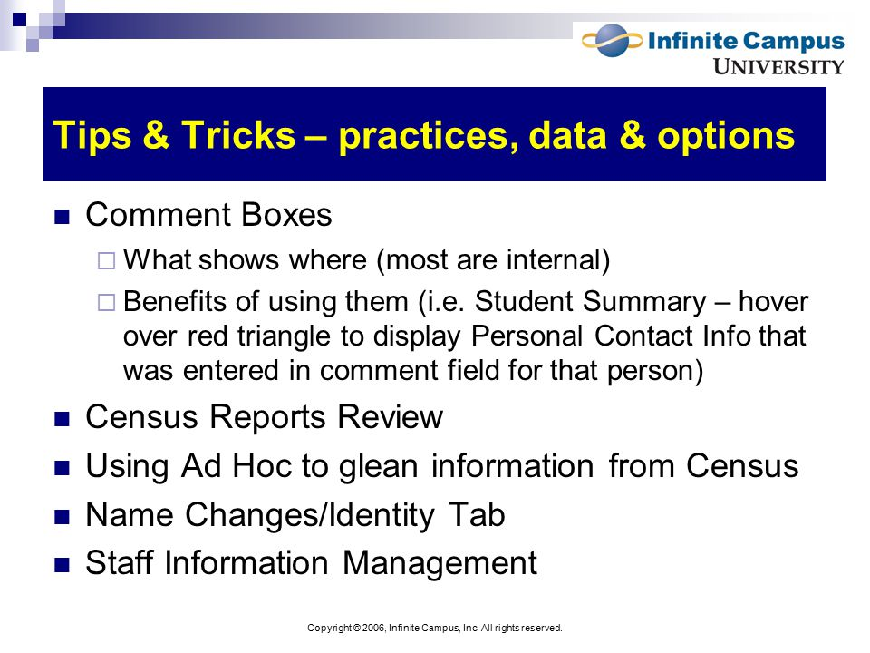 Copyright © 2006, Infinite Campus, Inc. All rights reserved. Tips & Tricks – practices, data & options Comment Boxes  What shows where (most are inte