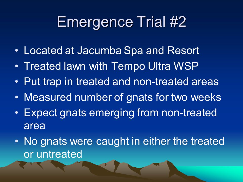 Emergence Trial #2 Located at Jacumba Spa and Resort Treated lawn with Tempo Ultra WSP Put trap in treated and non-treated areas Measured number of gnats for two weeks Expect gnats emerging from non-treated area No gnats were caught in either the treated or untreated