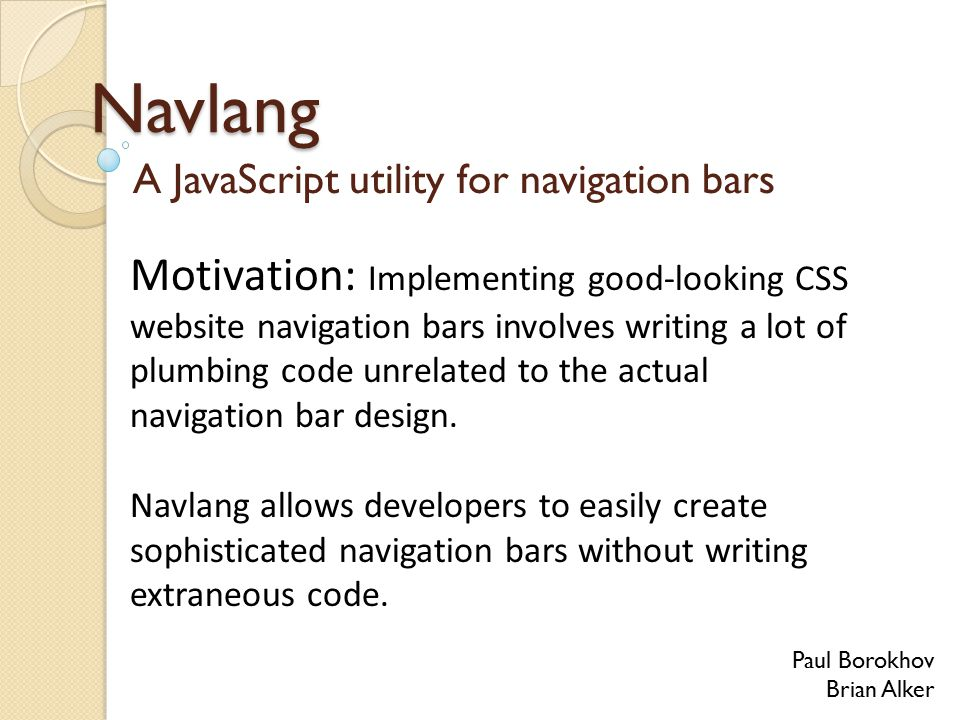 Navlang A JavaScript utility for navigation bars Paul Borokhov Brian Alker Motivation: Implementing good-looking CSS website navigation bars involves writing a lot of plumbing code unrelated to the actual navigation bar design.